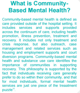 What is Community Based Mental Health? Community-based mental health is defined as care provided outside of the hospital setting. It includes services and supports provided across the continuum of care, including health promotion, illness prevention, treatment and recovery. It includes not only treatment and crisis response, but also outreach, case management and related services such as housing and employment supports and court diversion programs. Community-based mental health and substance use care identifies the importance of communities in supporting recovery. This philosophy is supported by the fact that individuals receiving care generally prefer to do so within their community, and that for most individuals, formal mental health services are just one piece of the treaatment puzzle.