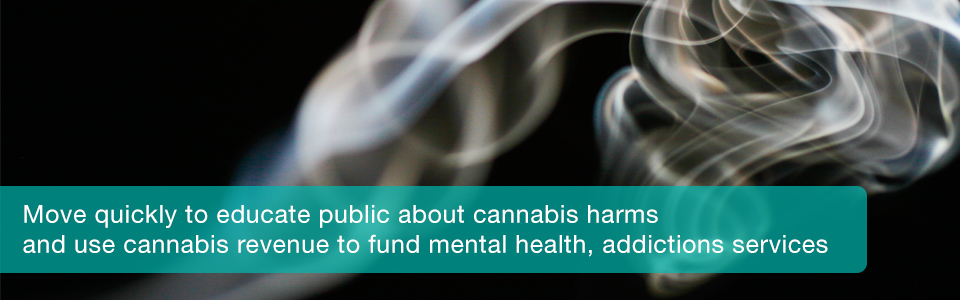 Move quickly to educate public about cannabis harms and use cannabis revenue to fund mental health, addictions services